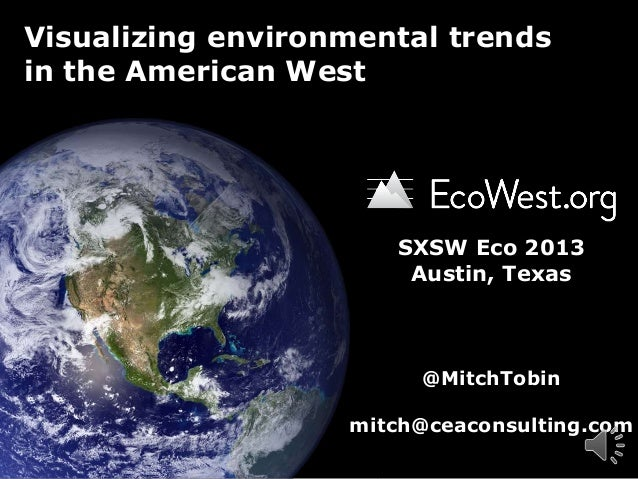 Visualizing environmental trends in the American West  SXSW Eco 2013 Austin, Texas  @MitchTobin mitch@ceaconsulting.com