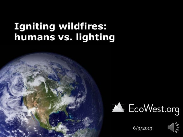 Igniting wildfires:humans vs. lighting6/3/2013