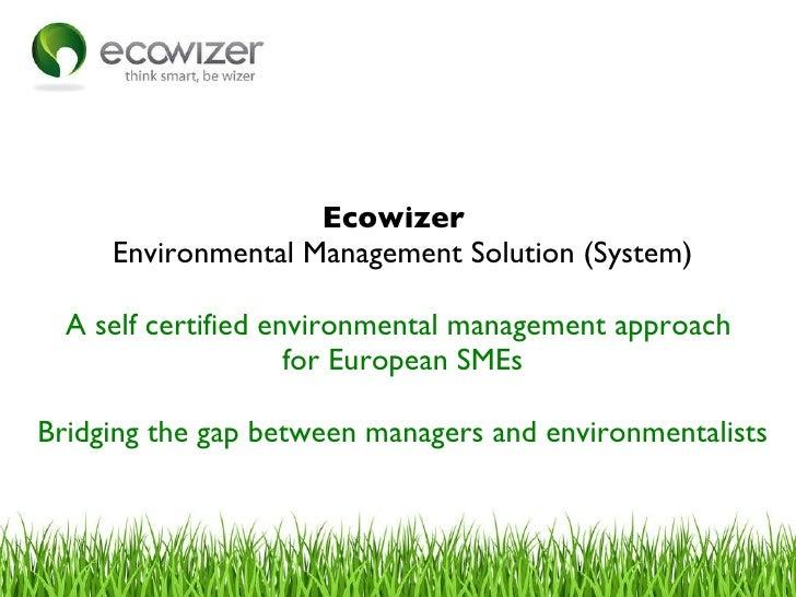 <ul><li>Ecowizer  </li></ul><ul><li>Environmental Management Solution (System) </li></ul><ul><li>A self certified environm...