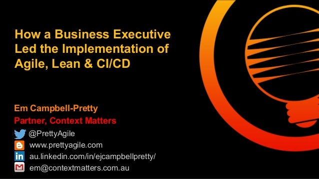 How a Business Executive  Led the Implementation of  Agile, Lean & CI/CD  Em Campbell-Pretty  Partner, Context Matters  @P...