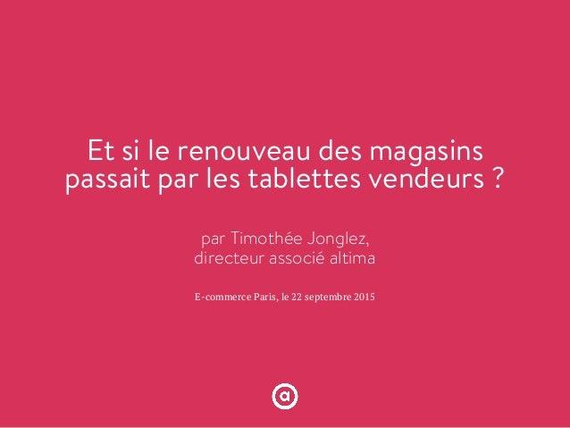 E-commerce Paris, le 22 septembre 2015 Et si le renouveau des magasins passait par les tablettes vendeurs ? par Timothée J...