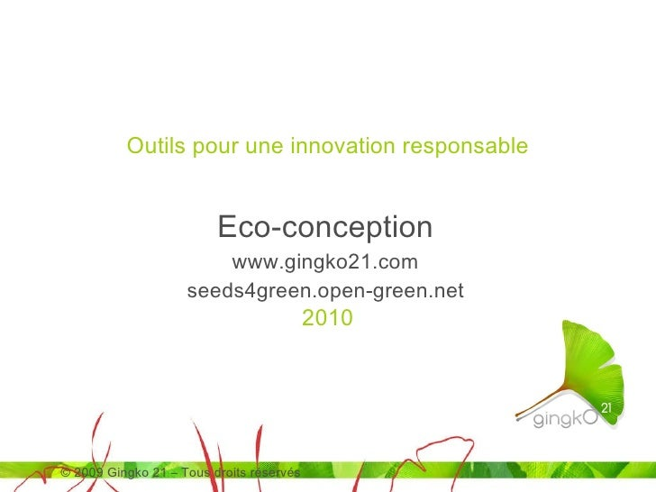 Eco-conception www.gingko21.com seeds4green.open-green.net Outils pour une innovation responsable © 2009  Gingko 21 – Tous...