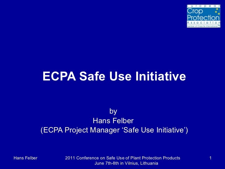 ECPA Safe Use Initiative by  Hans Felber  (ECPA Project Manager 'Safe Use Initiative') Hans Felber 2011 Conference on Safe...
