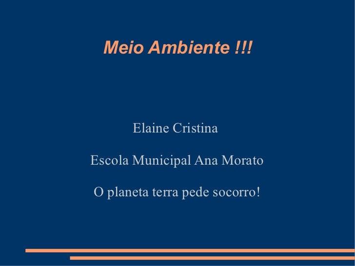 Meio Ambiente !!!      Elaine CristinaEscola Municipal Ana MoratoO planeta terra pede socorro!