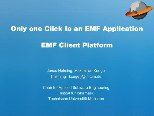 Only one Click to an EMF Application EMF Client Platform Jonas Helming, Maximilian Koegel {helming, koegel}@in.tum.de Chai...