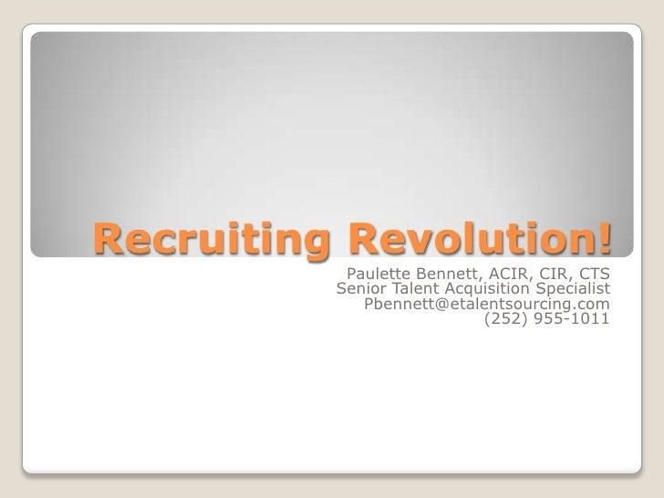 Recruiting Revolution!<br />Paulette Bennett, ACIR, CIR, CTS<br />Senior Talent Acquisition Specialist<br />Pbennett@etale...