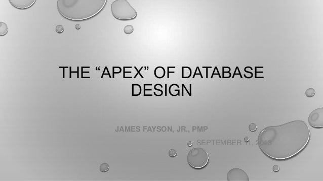 """THE """"APEX"""" OF DATABASE DESIGN JAMES FAYSON, JR., PMP SEPTEMBER 11, 2013"""