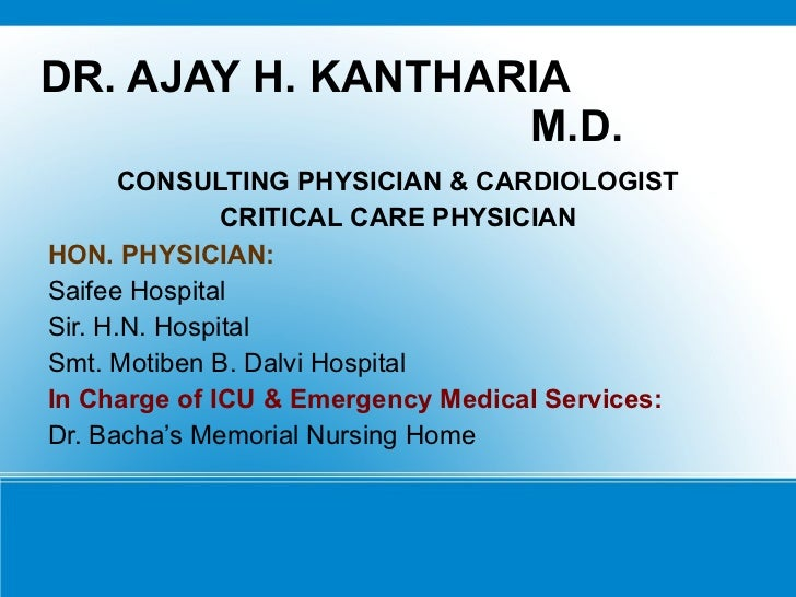 DR. AJAY H. KANTHARIA  M.D. <ul><li>CONSULTING PHYSICIAN & CARDIOLOGIST </li></ul><ul><li>CRITICAL CARE PHYSICIAN </li></u...