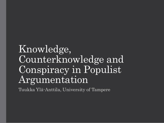 Knowledge, Counterknowledge and Conspiracy in Populist Argumentation Tuukka Ylä-Anttila, University of Tampere