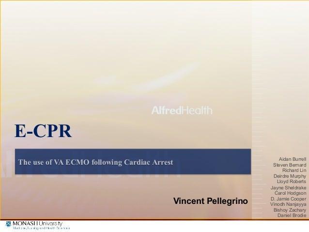 The Alfred Intensive Care Unit, Melbourne, Australia The use of VA ECMO following Cardiac Arrest E-CPR Vincent Pellegrino ...
