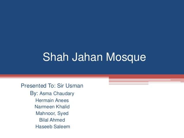 Shah Jahan Mosque Presented To: Sir Usman By: Asma Chaudary Hermain Anees Narmeen Khalid Mahnoor, Syed Bilal Ahmed Haseeb ...
