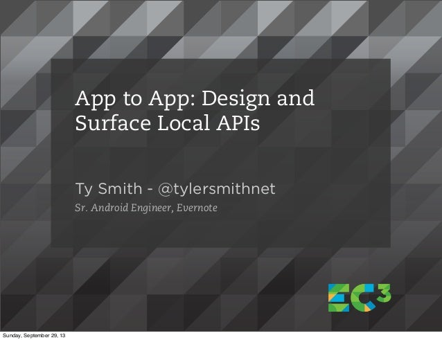 Ty Smith - @tylersmithnet Sr. Android Engineer, Evernote App to App: Design and Surface Local APIs Sunday, September 29, 13