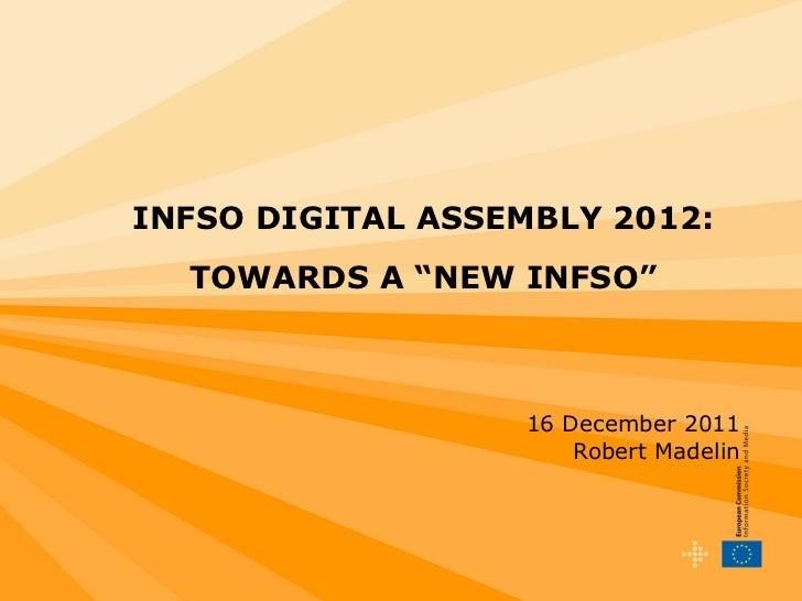 """INFSO DIGITAL ASSEMBLY 2012:   TOWARDS A """"NEW INFSO"""" 16 December 2011 Robert Madelin"""