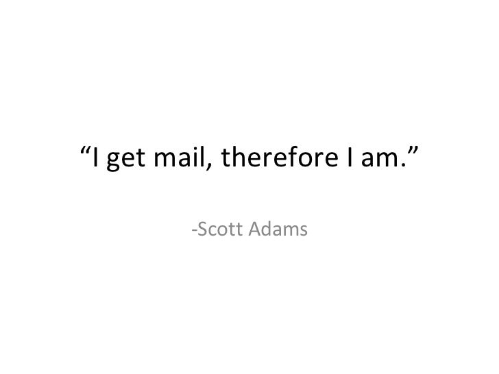 """"""" I get mail, therefore I am."""" -Scott Adams"""