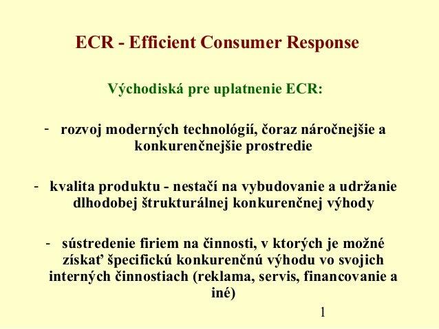 1ECR - Efficient Consumer ResponseVýchodiská pre uplatnenie ECR:- rozvoj moderných technológií, čoraz náročnejšie akonkure...