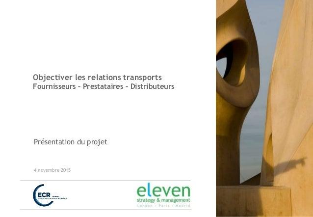 Objectiver les relations transports Fournisseurs – Prestataires – Distributeurs Présentation du projet 4 novembre 2015