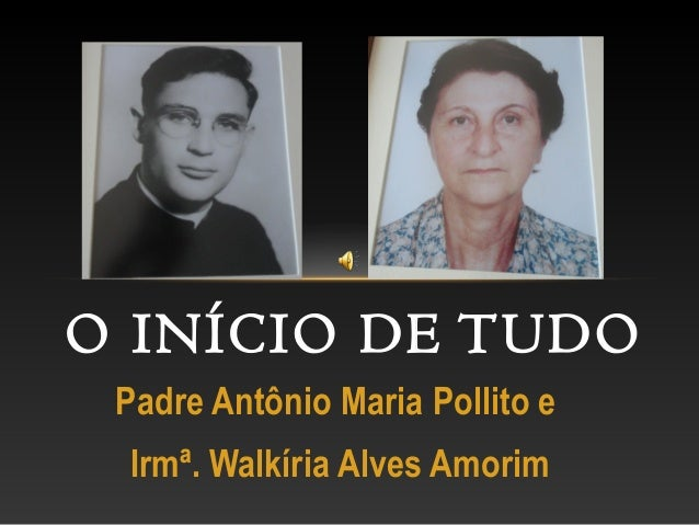 Padre Antônio Maria Pollito e Irmª. Walkíria Alves Amorim O INÍCIO DE TUDO