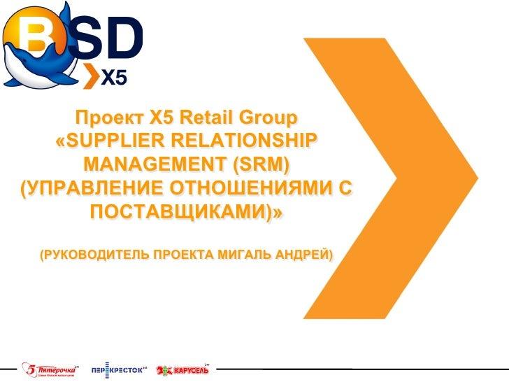 Проект Х5 Retail Group   «SUPPLIER RELATIONSHIP      MANAGEMENT (SRM)(УПРАВЛЕНИЕ ОТНОШЕНИЯМИ С      ПОСТАВЩИКАМИ)» (РУКОВО...