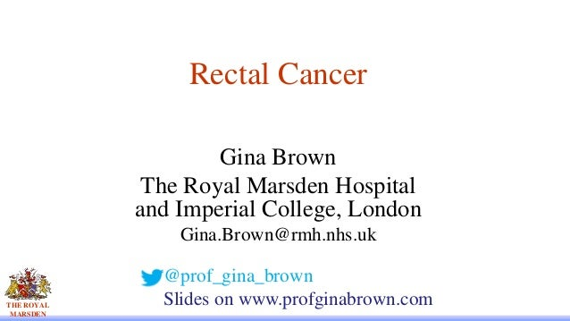 THE ROYAL MARSDEN Rectal Cancer Gina Brown The Royal Marsden Hospital and Imperial College, London Gina.Brown@rmh.nhs.uk @...