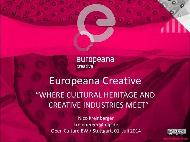 "Europeana Creative ""WHERE CULTURAL HERITAGE AND CREATIVE INDUSTRIES MEET"" Nico Kreinberger kreinberger@mfg.de Open Culture..."