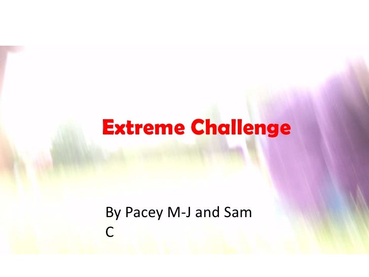 Extreme Challenge<br />By Pacey M-J and Sam C <br />