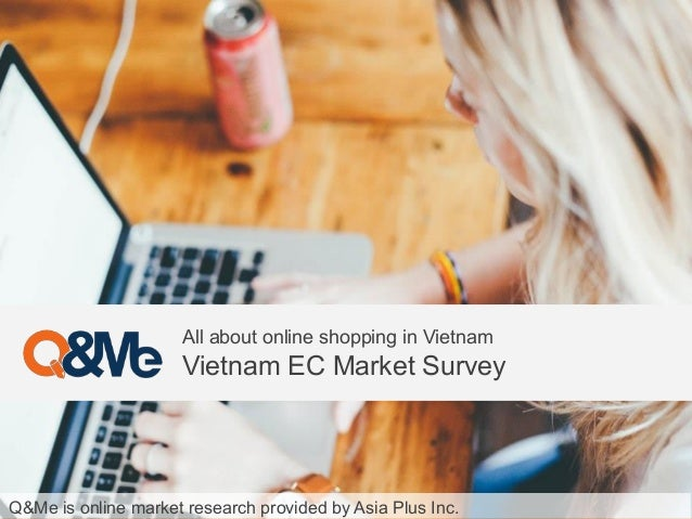 Q&Me is online market research provided by Asia Plus Inc. All about online shopping in Vietnam Vietnam EC Market Survey
