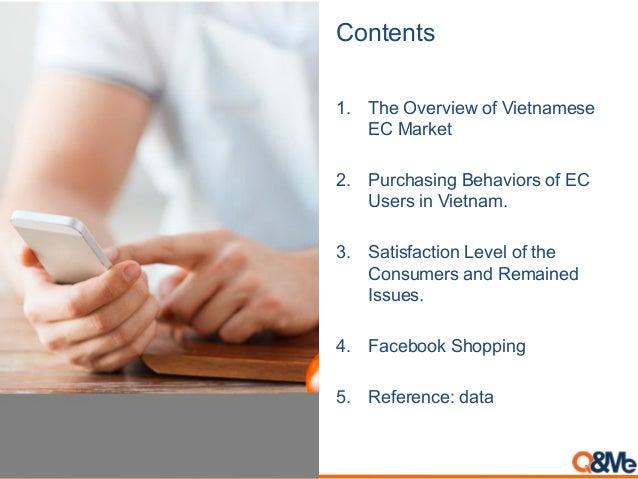 Contents 1. The Overview of Vietnamese EC Market 2. Purchasing Behaviors of EC Users in Vietnam. 3. Satisfaction Level of ...