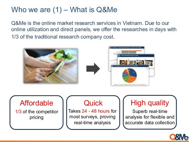Who we are (1) – What is Q&Me Q&Me is the online market research services in Vietnam. Due to our online utilization and di...
