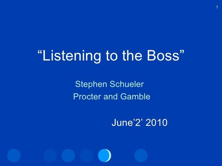 """ Listening to the Boss"" Stephen Schueler  Procter and Gamble June'2' 2010"