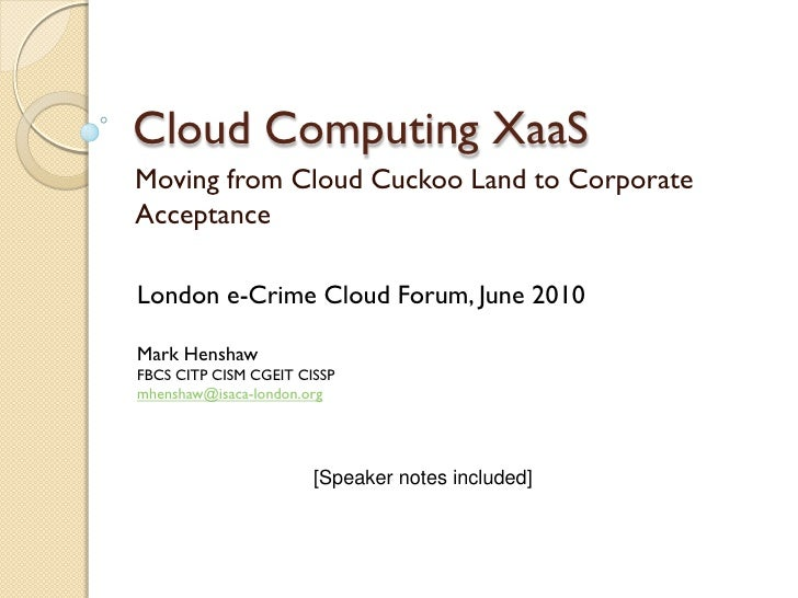 Cloud Computing XaaS Moving from Cloud Cuckoo Land to Corporate Acceptance  London e-Crime Cloud Forum, June 2010  Mark He...