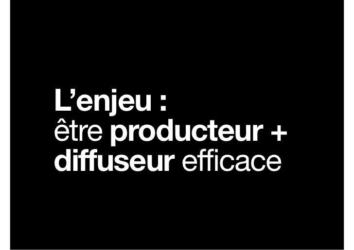 L'enjeu :être producteur +diffuseur efficace