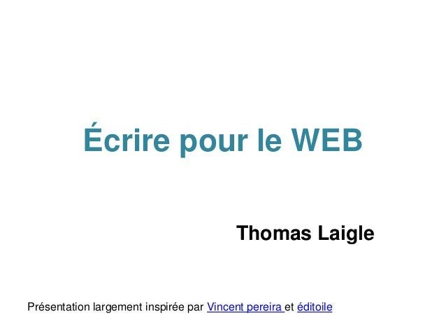 Écrire pour le WEB Thomas Laigle Présentation largement inspirée par Vincent pereira et éditoile