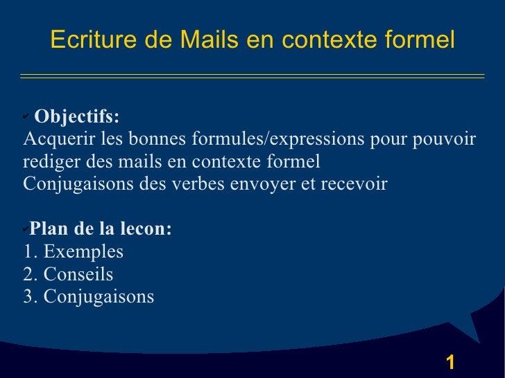 Ecriture de Mails en contexte formel <ul><li>Objectifs: </li></ul><ul><li>Acquerir les bonnes formules/expressions pour po...