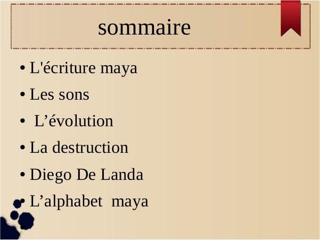 sommaire ●  L'écriture maya  ●  Les sons  ●  L'évolution  ●  La destruction  ●  Diego De Landa  ●  L'alphabet maya  ●