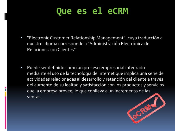 electronic customer relationship management ecrm Electronic customer relationship management (ecrm) is referred to the marketing activities, tools and techniques through the internet network which are capable to build and enhance relationship between organization and.