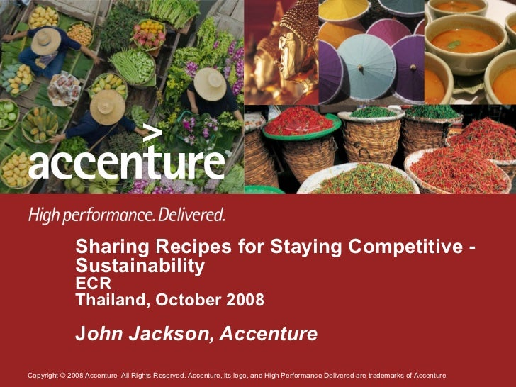 Sharing Recipes for Staying Competitive - Sustainability ECR Thailand, October 2008 J ohn Jackson, Accenture