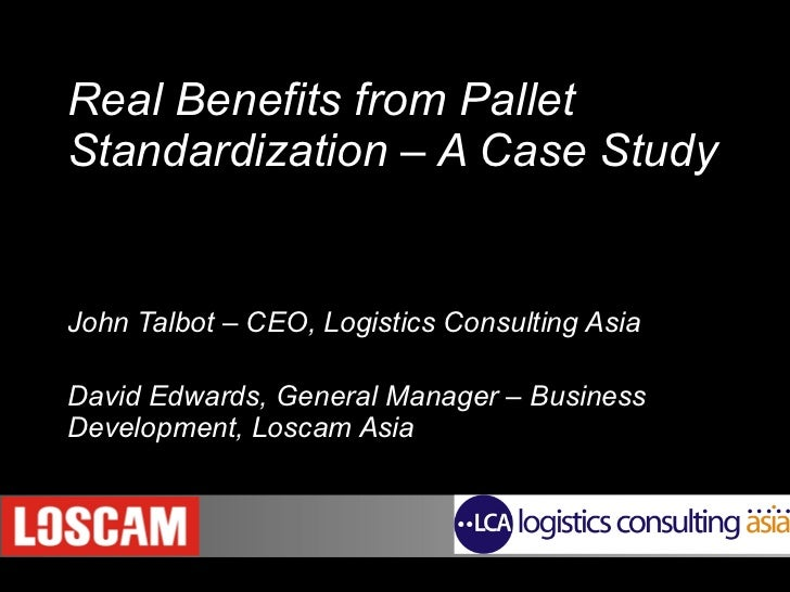 Real Benefits from Pallet Standardization – A Case Study     John Talbot – CEO, Logistics Consulting Asia David Edwards, G...
