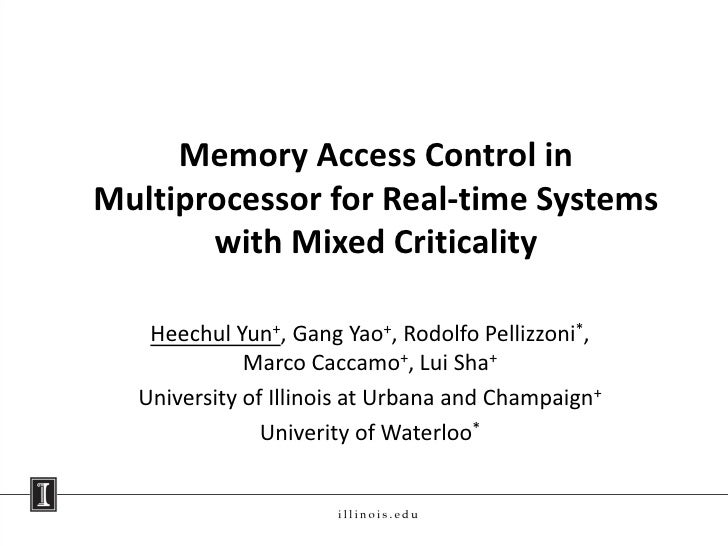 Memory Access Control inMultiprocessor for Real-time Systems       with Mixed Criticality   Heechul Yun+, Gang Yao+, Rodol...