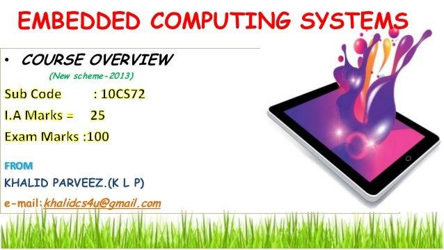 • COURSE OVERVIEW (New scheme-2013) EMBEDDED COMPUTING SYSTEMS FROM KHALID PARVEEZ.(K L P) e-mail:khalidcs4u@gmail.com