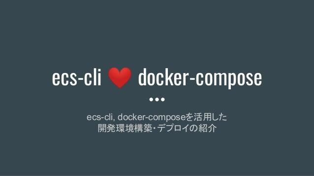 ecs-cli ❤ docker-compose ecs-cli, docker-composeを活用した 開発環境構築・デプロイの紹介