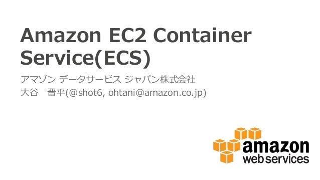 Amazon EC2 Container  Service(ECS) アマゾン データサービス ジャパン株式会社 ⼤大⾕谷 晋平(@shot6, ohtani@amazon.co.jp)
