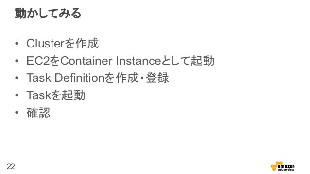 22 動かしてみる • Clusterを作成 • EC2をContainer Instanceとして起動 • Task Definitionを作成・登録 • Taskを起動 • 確認