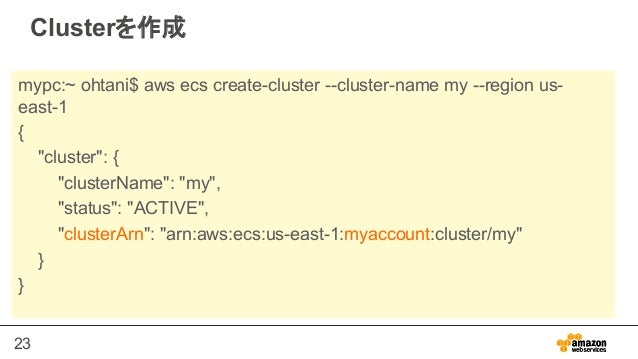 "23 Clusterを作成 mypc:~ ohtani$ aws ecs create-cluster --cluster-name my --region us- east-1 { ""cluster"": { ""clusterName"": ""m..."