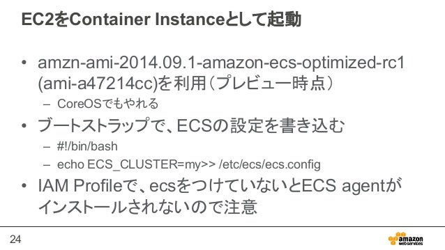 24 EC2をContainer Instanceとして起動 • amzn-ami-2014.09.1-amazon-ecs-optimized-rc1 (ami-a47214cc)を利用(プレビュー時点) – CoreOSでもやれる •...