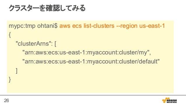 """26 クラスターを確認してみる mypc:tmp ohtani$ aws ecs list-clusters --region us-east-1 { """"clusterArns"""": [ """"arn:aws:ecs:us-east-1:myacco..."""