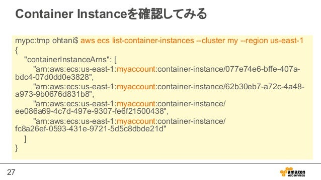 """27 Container Instanceを確認してみる mypc:tmp ohtani$ aws ecs list-container-instances --cluster my --region us-east-1 { """"containe..."""