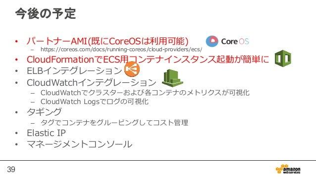 39 今後の予定 • パートナーAMI(既にCoreOSは利利⽤用可能) – https://coreos.com/docs/running-‐‑‒coreos/cloud-‐‑‒providers/ecs/ • CloudFormati...