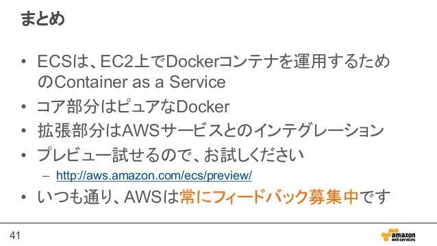 41 まとめ • ECSは、EC2上でDockerコンテナを運用するため のContainer as a Service • コア部分はピュアなDocker • 拡張部分はAWSサービスとのインテグレーション • プレビュー試せるので、...