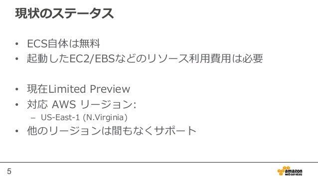 5 現状のステータス • ECS⾃自体は無料料 • 起動したEC2/EBSなどのリソース利利⽤用費⽤用は必要 • 現在Limited Preview • 対応 AWS リージョン: – US-‐‑‒East-‐‑‒1 (N.V...
