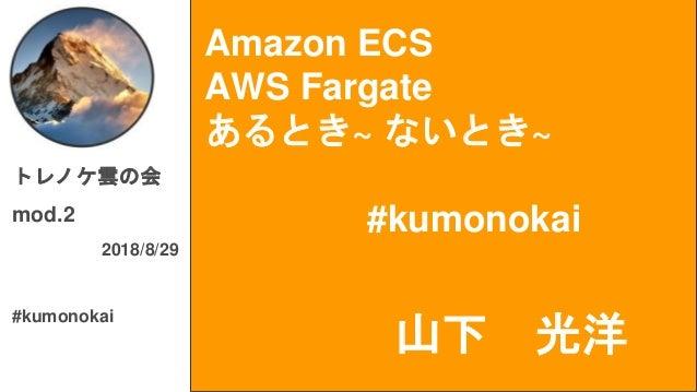 Amazon ECS AWS Fargate あるとき~ ないとき~ #kumonokai トレノケ雲の会 mod.2 2018/8/29 #kumonokai 山下 光洋